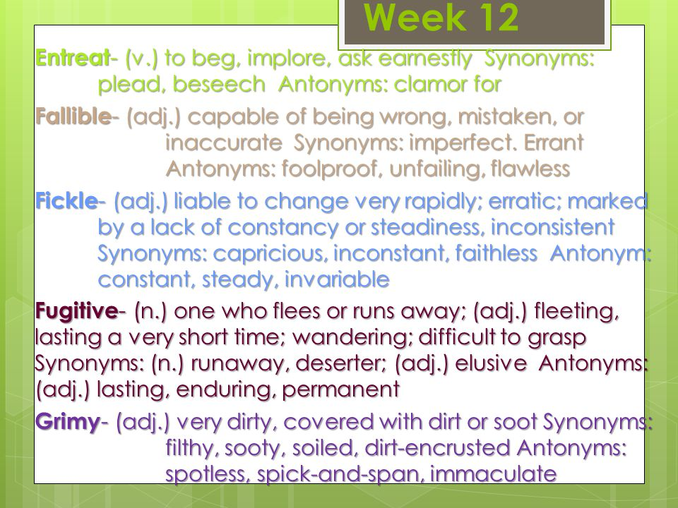 Week 12 Entreat - (v.) to beg, implore, ask earnestly Synonyms: plead, beseech Antonyms: clamor for Fallible - (adj.) capable of being wrong, mistaken, or inaccurate Synonyms: imperfect.