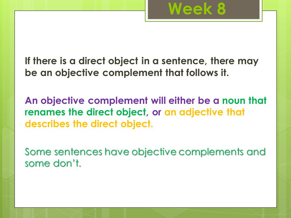 Week 8 If there is a direct object in a sentence, there may be an objective complement that follows it.
