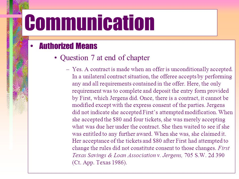 Communication Authorized Means Question 7 at end of chapter –Yes. A contract is made when an offer is unconditionally accepted. In a unilateral contra