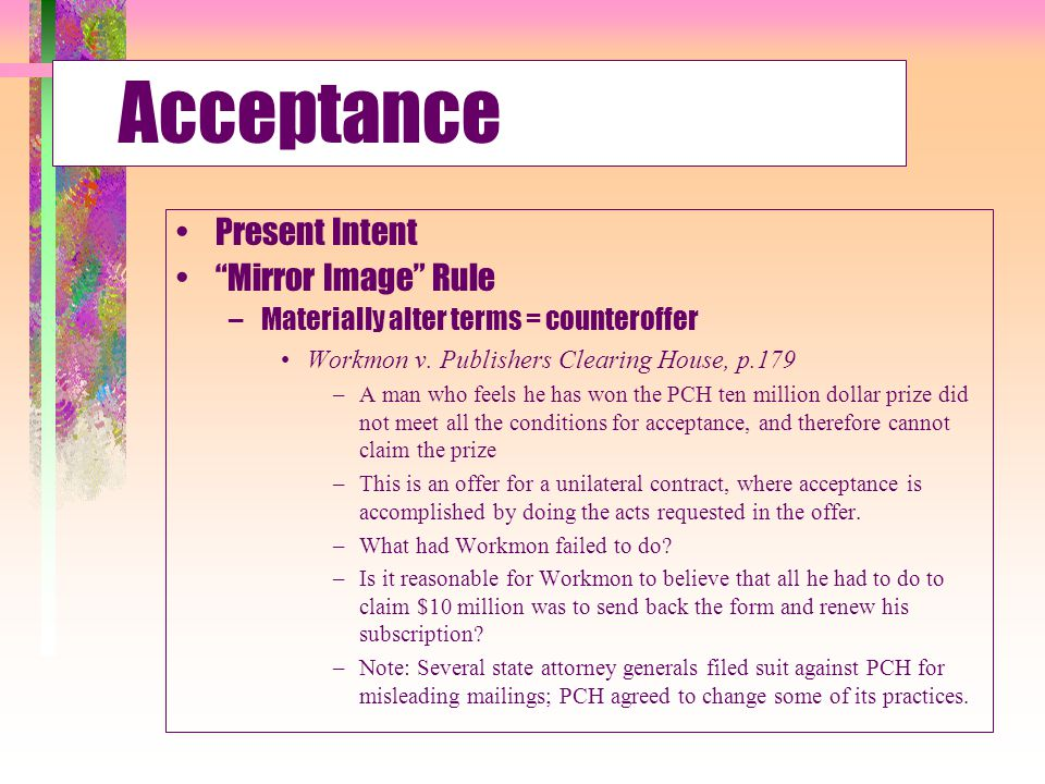 """Acceptance Present Intent """"Mirror Image"""" Rule –Materially alter terms = counteroffer Workmon v. Publishers Clearing House, p.179 –A man who feels he h"""
