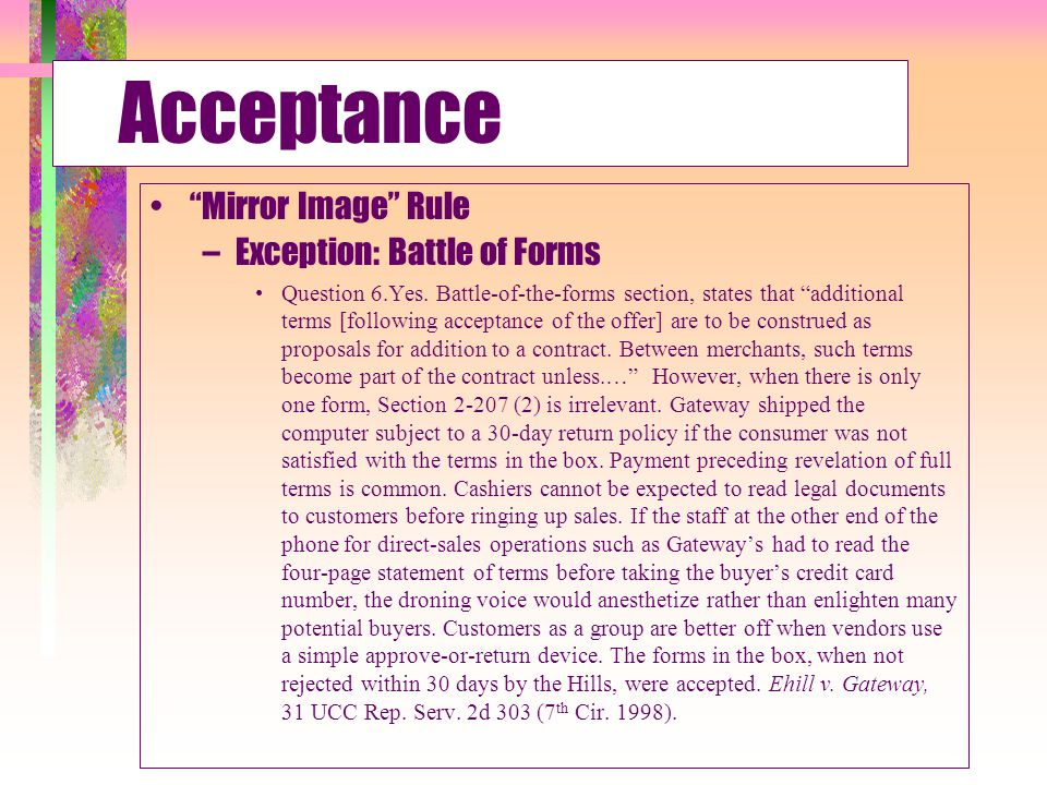 Acceptance Form- Offeree's Acceptance Included in Contract Unless: –Expressly Limited Acceptance –Materially Alter Offer –Notice of Objection Unilateral Contract –Offeree must perform to accept Bilateral Contract –Offeree must make promise requested –Can be explicit or implicit Silence –Generally not = acceptance –Some excepts based upon circumstances Only Original Offeree or his agent can accept an offer