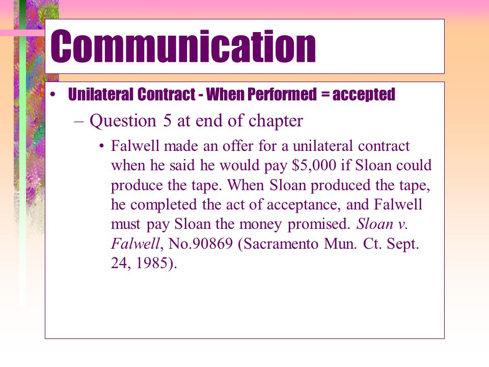 Communication Normally Acceptance must be communicated Offer May Stipulate Manner –If so, Material Deviation = ineffective Farago Advertising.