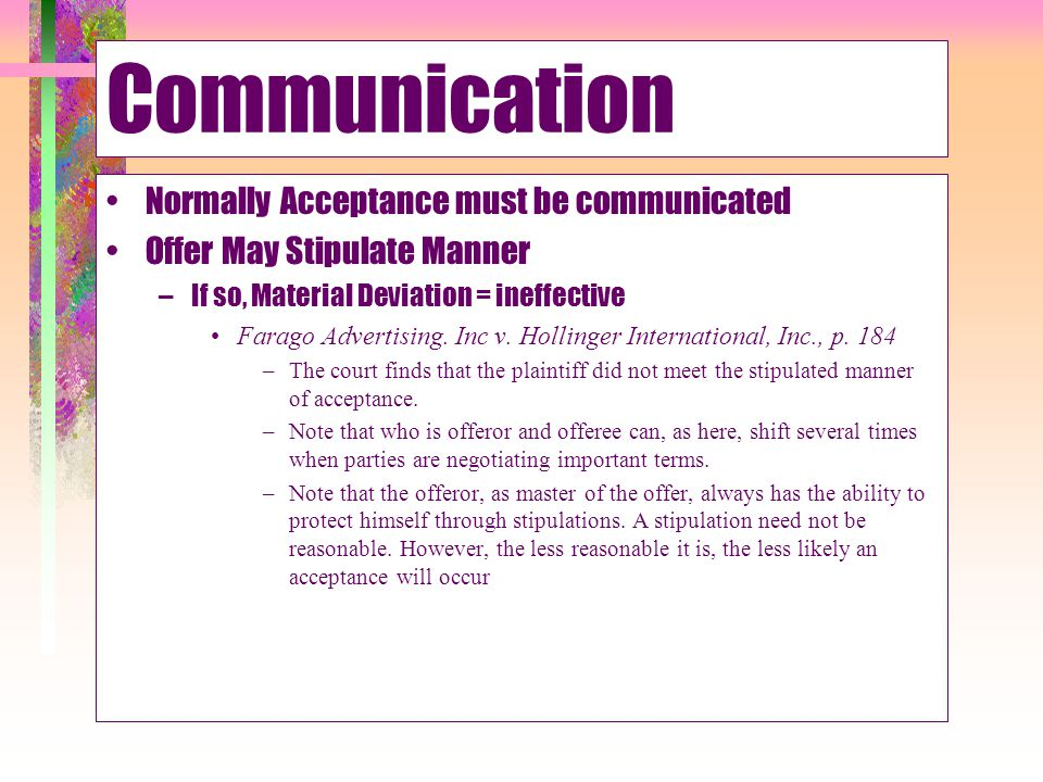Communication Normally Acceptance must be communicated Offer May Stipulate Manner –If so, Material Deviation = ineffective Farago Advertising. Inc v.