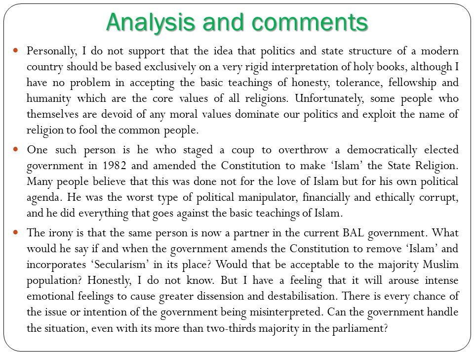 Analysis and comments Personally, I do not support that the idea that politics and state structure of a modern country should be based exclusively on a very rigid interpretation of holy books, although I have no problem in accepting the basic teachings of honesty, tolerance, fellowship and humanity which are the core values of all religions.
