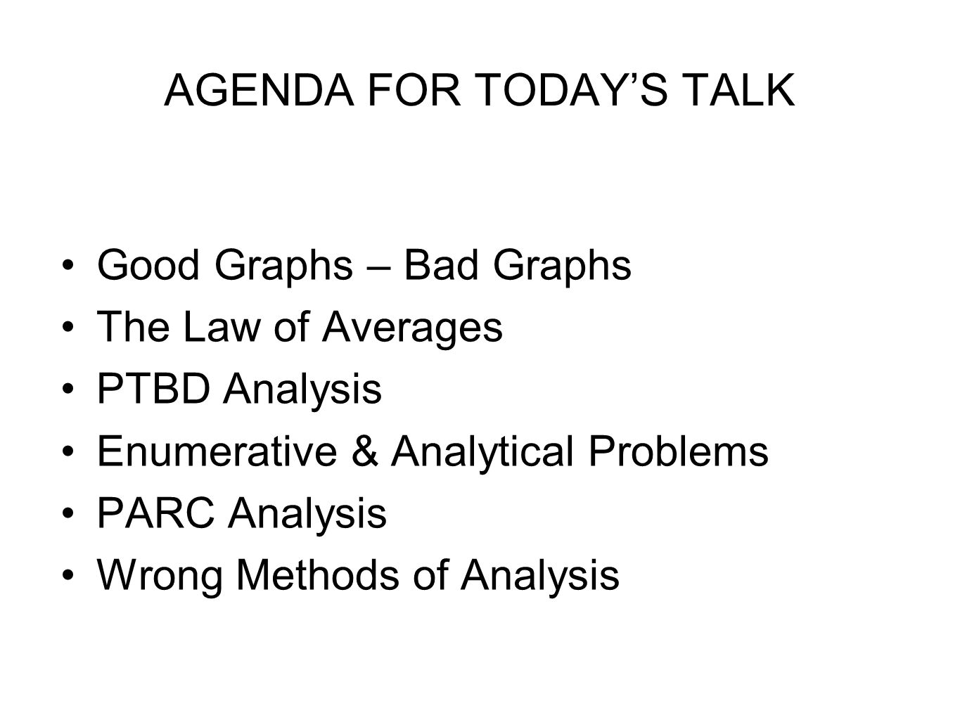AGENDA FOR TODAY'S TALK Good Graphs – Bad Graphs The Law of Averages PTBD Analysis Enumerative & Analytical Problems PARC Analysis Wrong Methods of Analysis