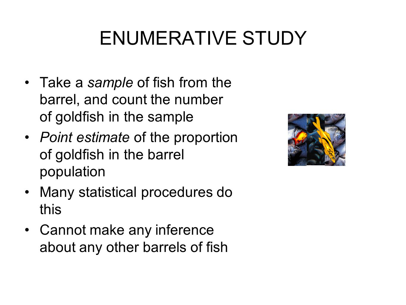ENUMERATIVE STUDY Take a sample of fish from the barrel, and count the number of goldfish in the sample Point estimate of the proportion of goldfish in the barrel population Many statistical procedures do this Cannot make any inference about any other barrels of fish