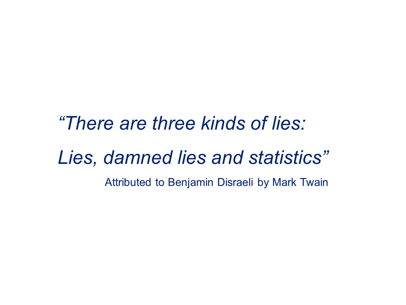 There are three kinds of lies: Lies, damned lies and statistics Attributed to Benjamin Disraeli by Mark Twain