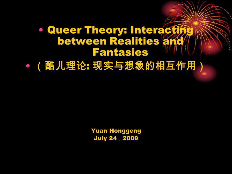 Queer Theory: Interacting between Realities and Fantasies (酷儿理论 : 现实与想象的相互作用) Yuan Honggeng July 24 , 2009
