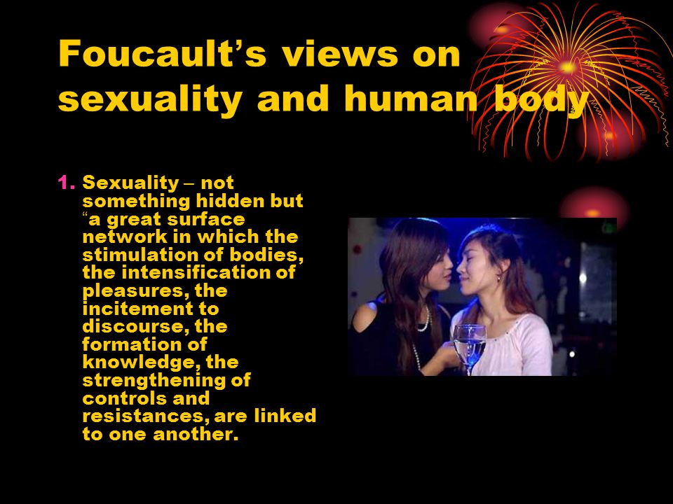 Foucault ' s views on sexuality and human body 1.Sexuality – not something hidden but a great surface network in which the stimulation of bodies, the intensification of pleasures, the incitement to discourse, the formation of knowledge, the strengthening of controls and resistances, are linked to one another.