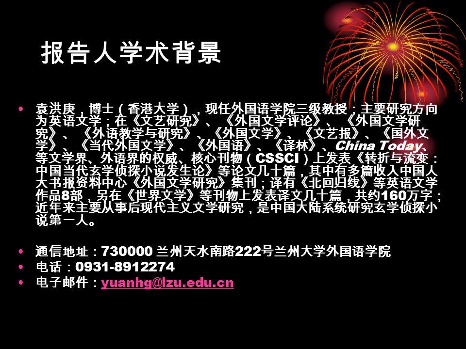 报告人学术背景 袁洪庚,博士(香港大学),现任外国语学院三级教授;主要研究方向 为英语文学;在《文艺研究》、 《外国文学评论》、 《外国文学研 究》、 《外语教学与研究》、《外国文学》、《文艺报》、《国外文 学》、《当代外国文学》、《外国语》、《译林》、 China Today 、 等文学界、外语界的权威、核心刊物( CSSCI )上发表《转折与流变: 中国当代玄学侦探小说发生论》等论文几十篇,其中有多篇收入中国人 大书报资料中心《外国文学研究》集刊;译有《北回归线》等英语文学 作品 8 部,另在《世界文学》等刊物上发表译文几十篇,共约 160 万字; 近年来主要从事后现代主义文学研究,是中国大陆系统研究玄学侦探小 说第一人。 通信地址: 730000 兰州天水南路 222 号兰州大学外国语学院 电话: 0931-8912274 电子邮件: yuanhg@lzu.edu.cn yuanhg@lzu.edu.cn