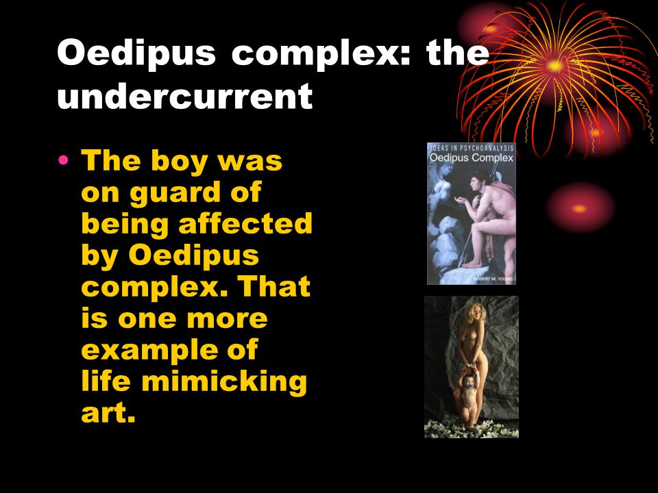 Oedipus complex: the undercurrent The boy was on guard of being affected by Oedipus complex.