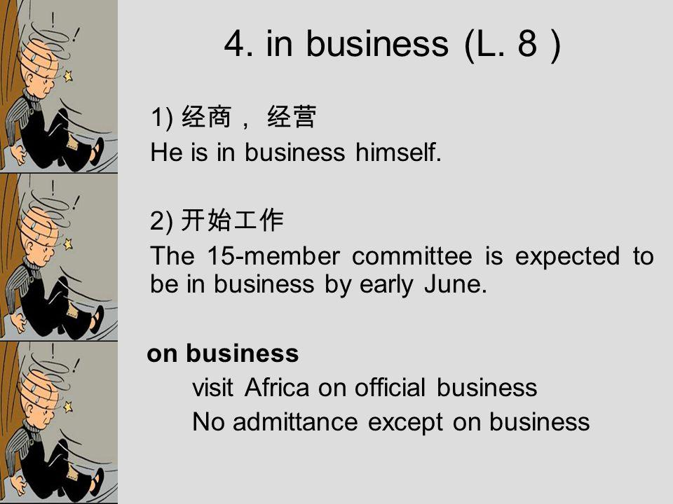 1) 经商, 经营 He is in business himself.
