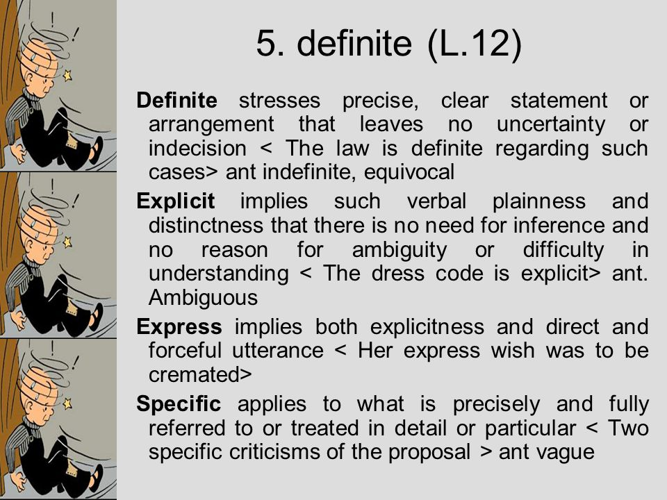 Definite stresses precise, clear statement or arrangement that leaves no uncertainty or indecision ant indefinite, equivocal Explicit implies such verbal plainness and distinctness that there is no need for inference and no reason for ambiguity or difficulty in understanding ant.