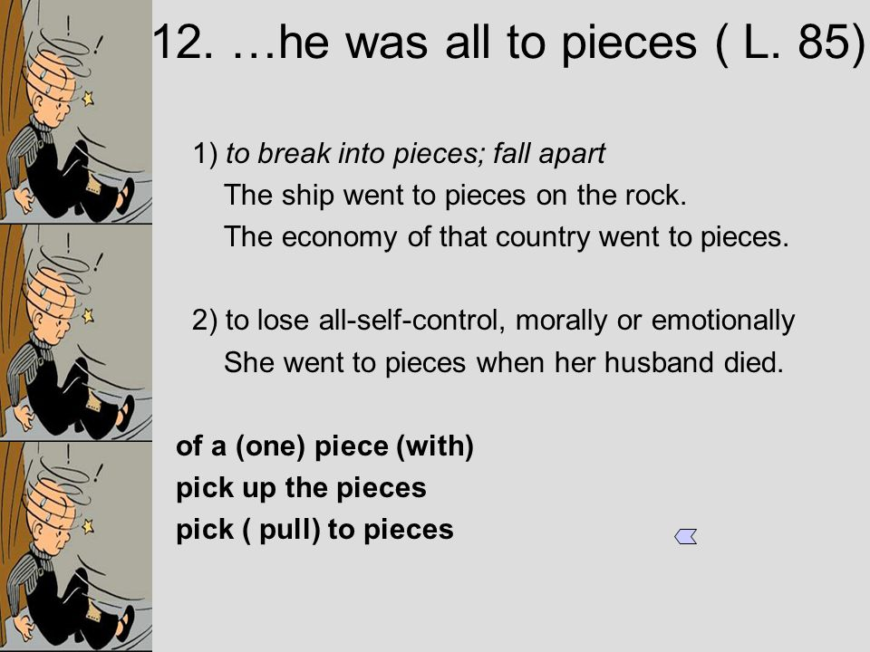 1) to break into pieces; fall apart The ship went to pieces on the rock.