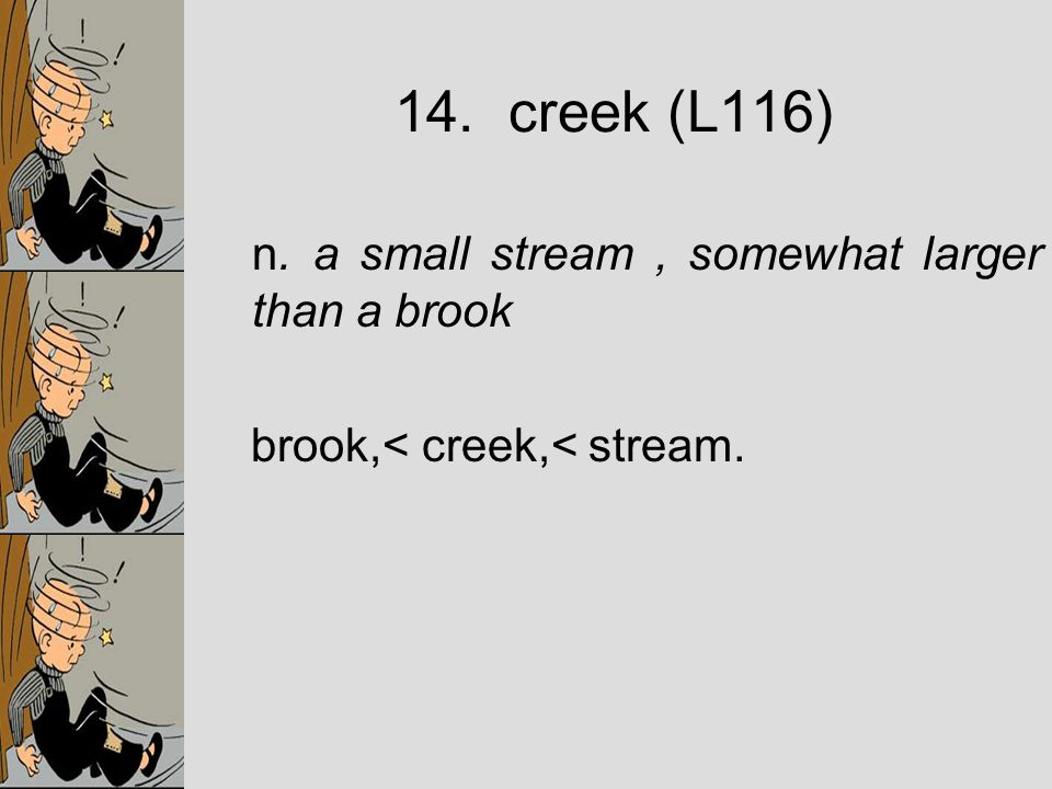 n. a small stream, somewhat larger than a brook brook,< creek,< stream. 14. creek (L116)