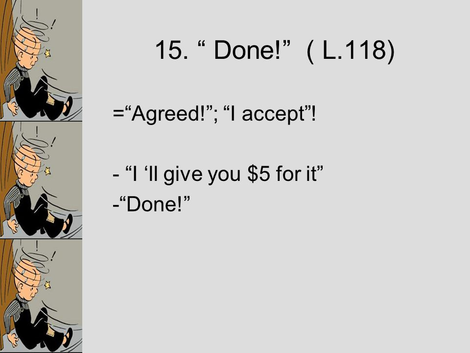 = Agreed! ; I accept ! - I 'll give you $5 for it - Done! 15. Done! ( L.118)