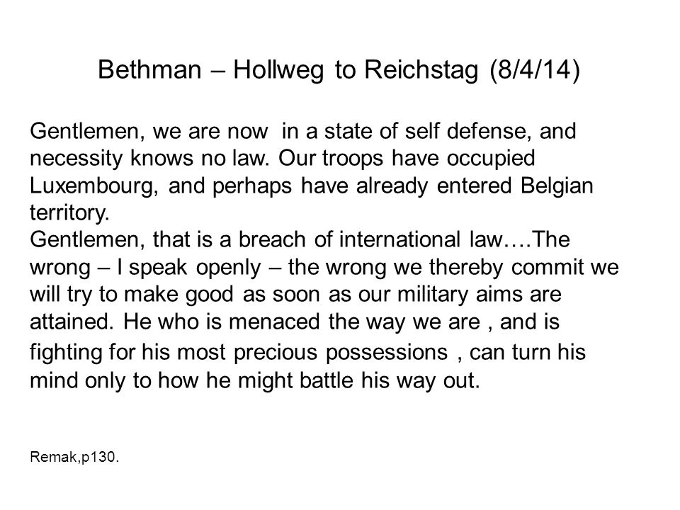 Bethman – Hollweg to Reichstag (8/4/14) Gentlemen, we are now in a state of self defense, and necessity knows no law. Our troops have occupied Luxembo