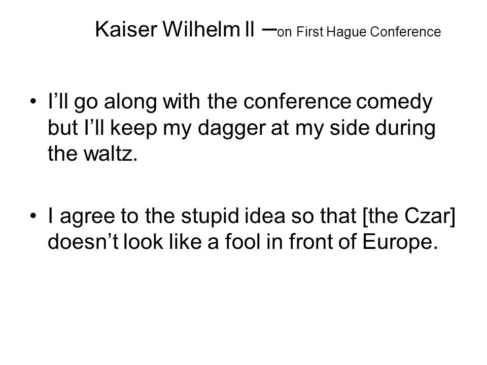 Kaiser Wilhelm ll – on First Hague Conference I'll go along with the conference comedy but I'll keep my dagger at my side during the waltz. I agree to
