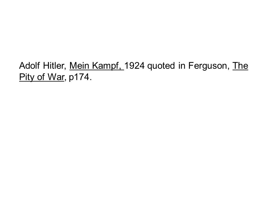 Adolf Hitler, Mein Kampf, 1924 quoted in Ferguson, The Pity of War, p174.