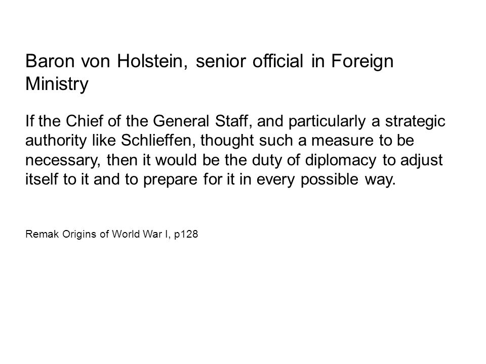 Baron von Holstein, senior official in Foreign Ministry If the Chief of the General Staff, and particularly a strategic authority like Schlieffen, tho