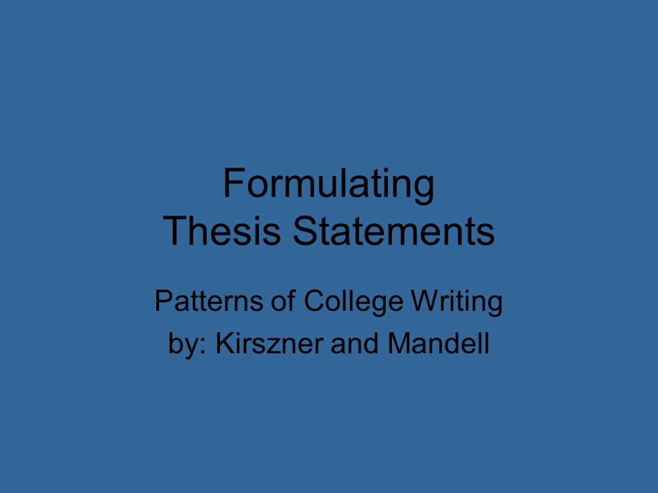 Formulating Thesis Statements Patterns of College Writing by: Kirszner and Mandell