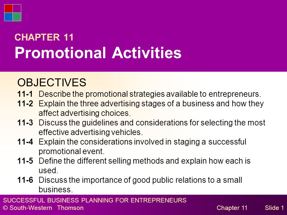 SUCCESSFUL BUSINESS PLANNING FOR ENTREPRENEURS © South-Western Thomson Chapter 11Slide 1 CHAPTER 11 Promotional Activities OBJECTIVES 11-1Describe the promotional strategies available to entrepreneurs.