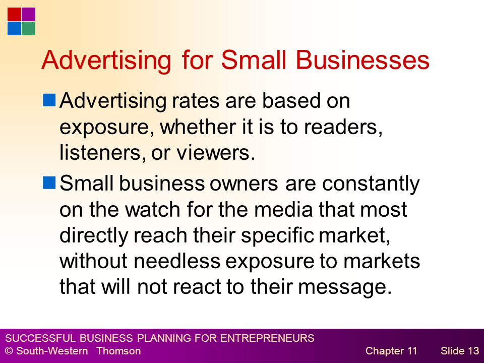 SUCCESSFUL BUSINESS PLANNING FOR ENTREPRENEURS © South-Western Thomson Chapter 11Slide 13 Advertising for Small Businesses Advertising rates are based on exposure, whether it is to readers, listeners, or viewers.