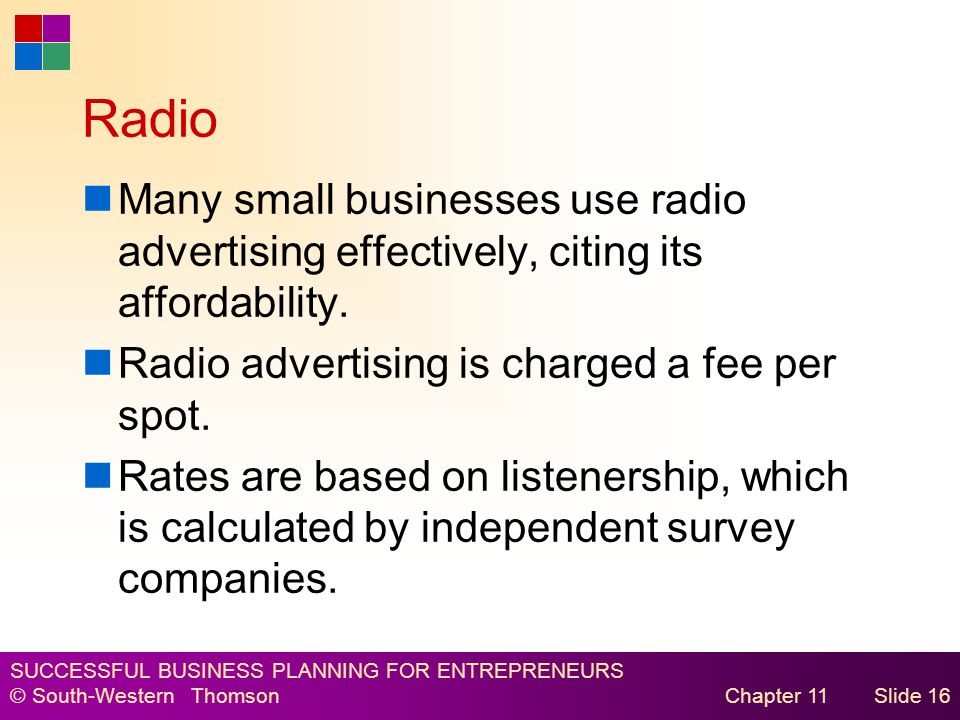 SUCCESSFUL BUSINESS PLANNING FOR ENTREPRENEURS © South-Western Thomson Chapter 11Slide 16 Radio Many small businesses use radio advertising effectively, citing its affordability.