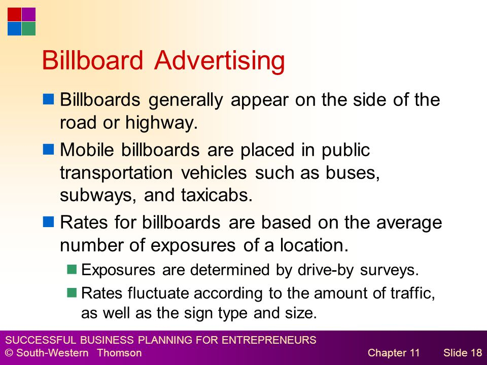 SUCCESSFUL BUSINESS PLANNING FOR ENTREPRENEURS © South-Western Thomson Chapter 11Slide 18 Billboard Advertising Billboards generally appear on the side of the road or highway.