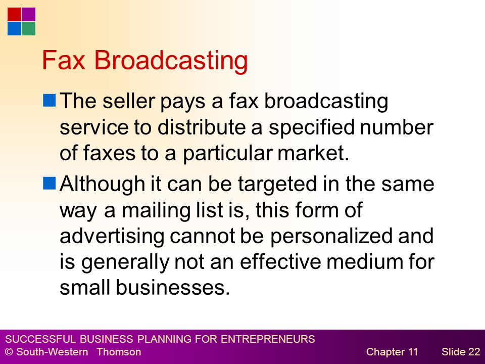 SUCCESSFUL BUSINESS PLANNING FOR ENTREPRENEURS © South-Western Thomson Chapter 11Slide 22 Fax Broadcasting The seller pays a fax broadcasting service to distribute a specified number of faxes to a particular market.