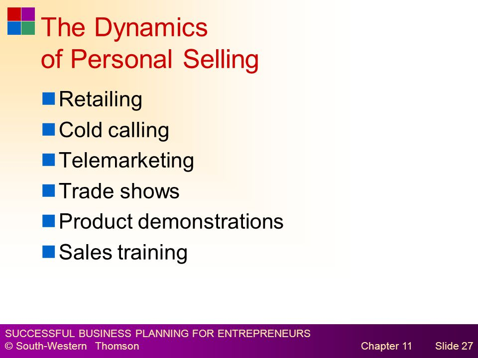 SUCCESSFUL BUSINESS PLANNING FOR ENTREPRENEURS © South-Western Thomson Chapter 11Slide 27 The Dynamics of Personal Selling Retailing Cold calling Telemarketing Trade shows Product demonstrations Sales training