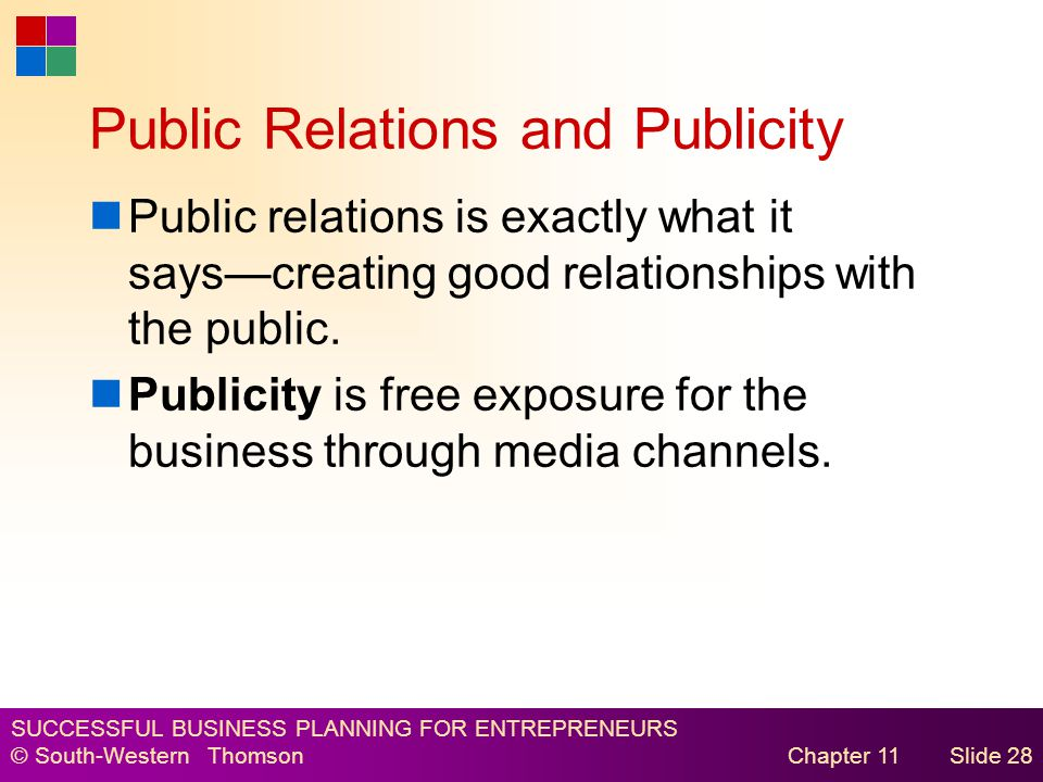 SUCCESSFUL BUSINESS PLANNING FOR ENTREPRENEURS © South-Western Thomson Chapter 11Slide 28 Public Relations and Publicity Public relations is exactly what it says—creating good relationships with the public.