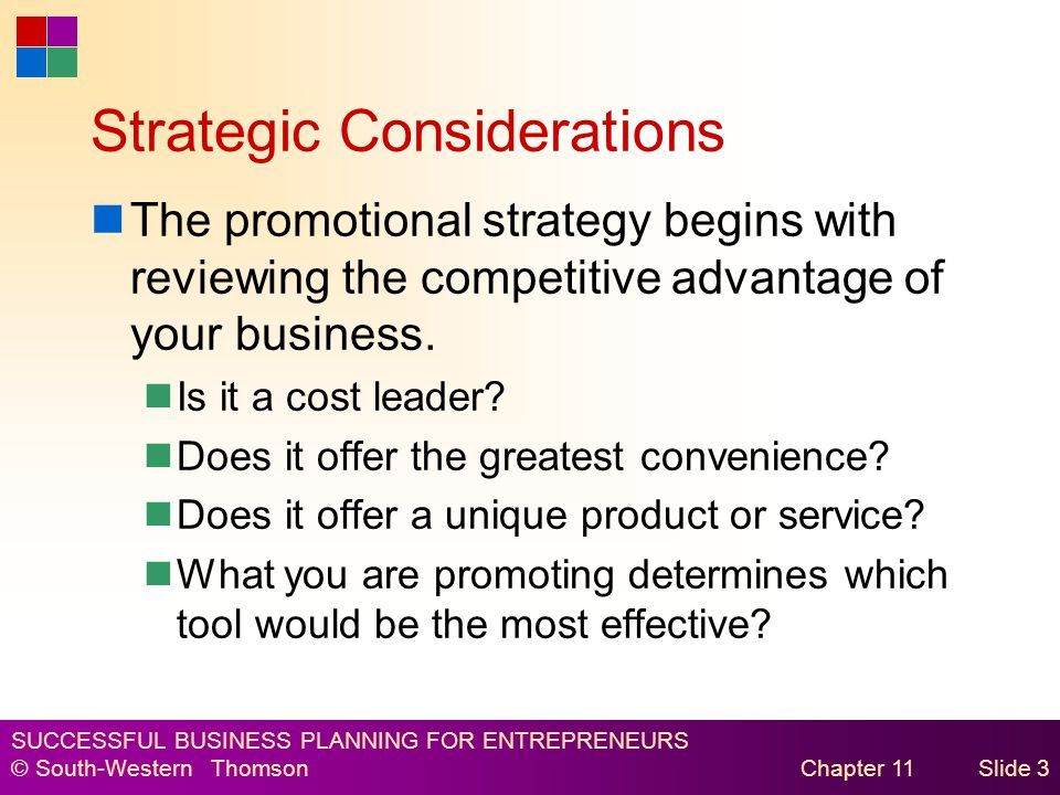 SUCCESSFUL BUSINESS PLANNING FOR ENTREPRENEURS © South-Western Thomson Chapter 11Slide 3 Strategic Considerations The promotional strategy begins with reviewing the competitive advantage of your business.