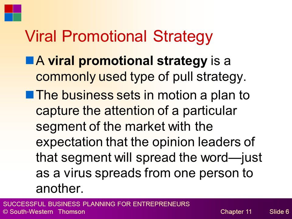 SUCCESSFUL BUSINESS PLANNING FOR ENTREPRENEURS © South-Western Thomson Chapter 11Slide 6 Viral Promotional Strategy A viral promotional strategy is a commonly used type of pull strategy.