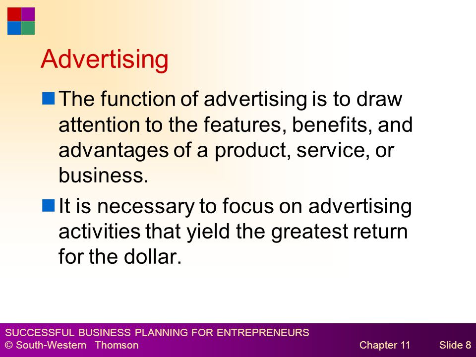 SUCCESSFUL BUSINESS PLANNING FOR ENTREPRENEURS © South-Western Thomson Chapter 11Slide 8 Advertising The function of advertising is to draw attention to the features, benefits, and advantages of a product, service, or business.