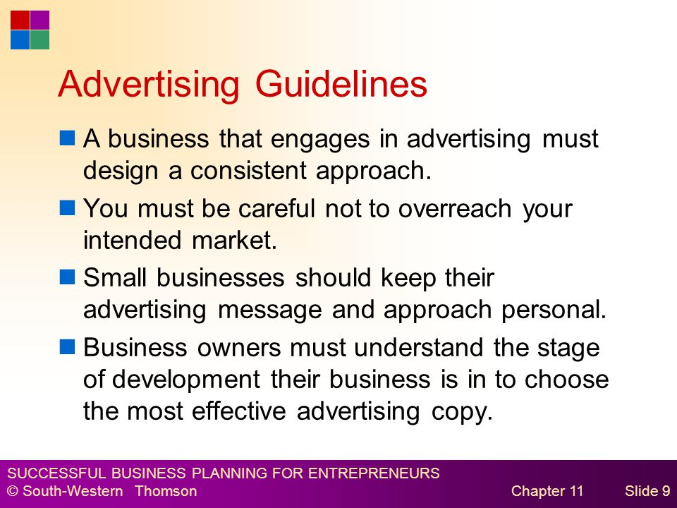 SUCCESSFUL BUSINESS PLANNING FOR ENTREPRENEURS © South-Western Thomson Chapter 11Slide 9 Advertising Guidelines A business that engages in advertising must design a consistent approach.