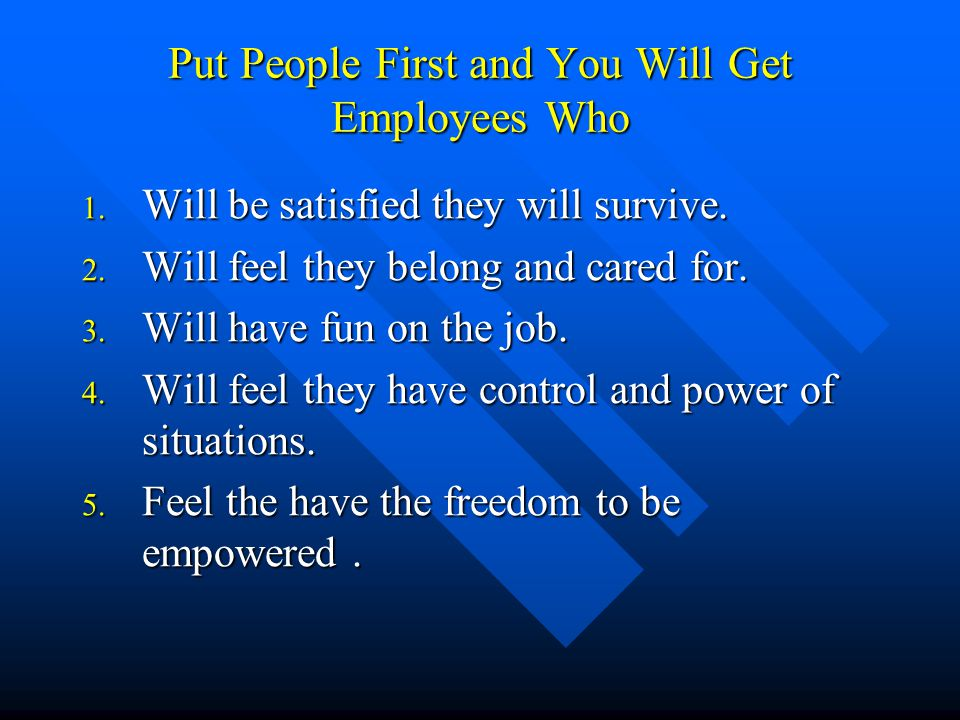 Put People First and You Will Get Employees Who 1. Will be satisfied they will survive. 2. Will feel they belong and cared for. 3. Will have fun on th