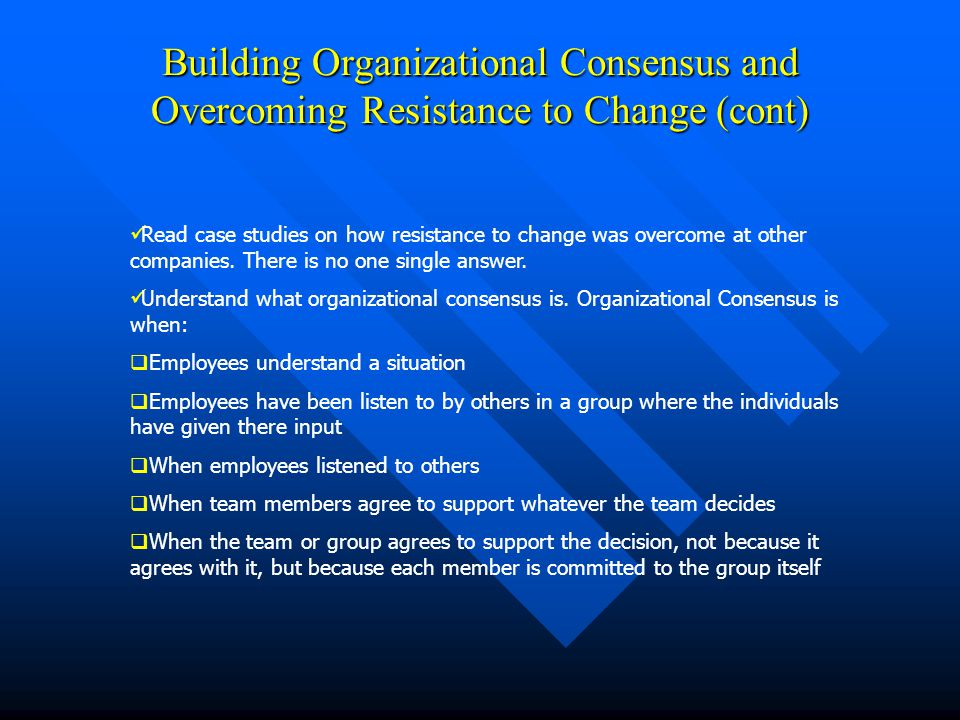 Building Organizational Consensus and Overcoming Resistance to Change (cont) Read case studies on how resistance to change was overcome at other compa