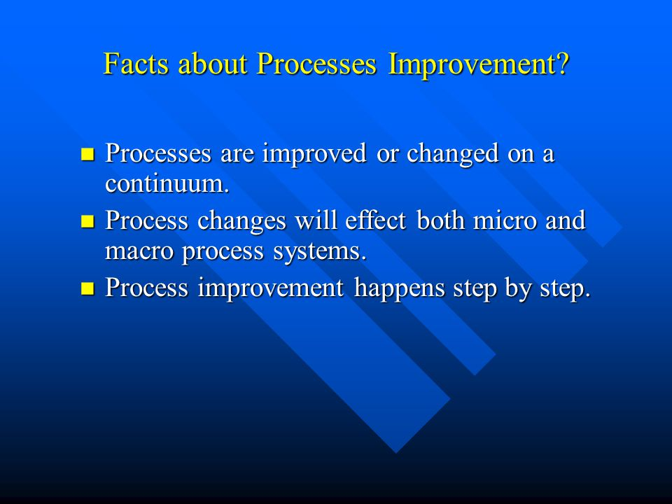 Facts about Processes Improvement? Processes are improved or changed on a continuum. Processes are improved or changed on a continuum. Process changes