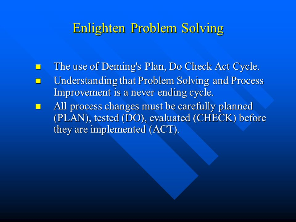 Enlighten Problem Solving The use of Deming's Plan, Do Check Act Cycle. The use of Deming's Plan, Do Check Act Cycle. Understanding that Problem Solvi