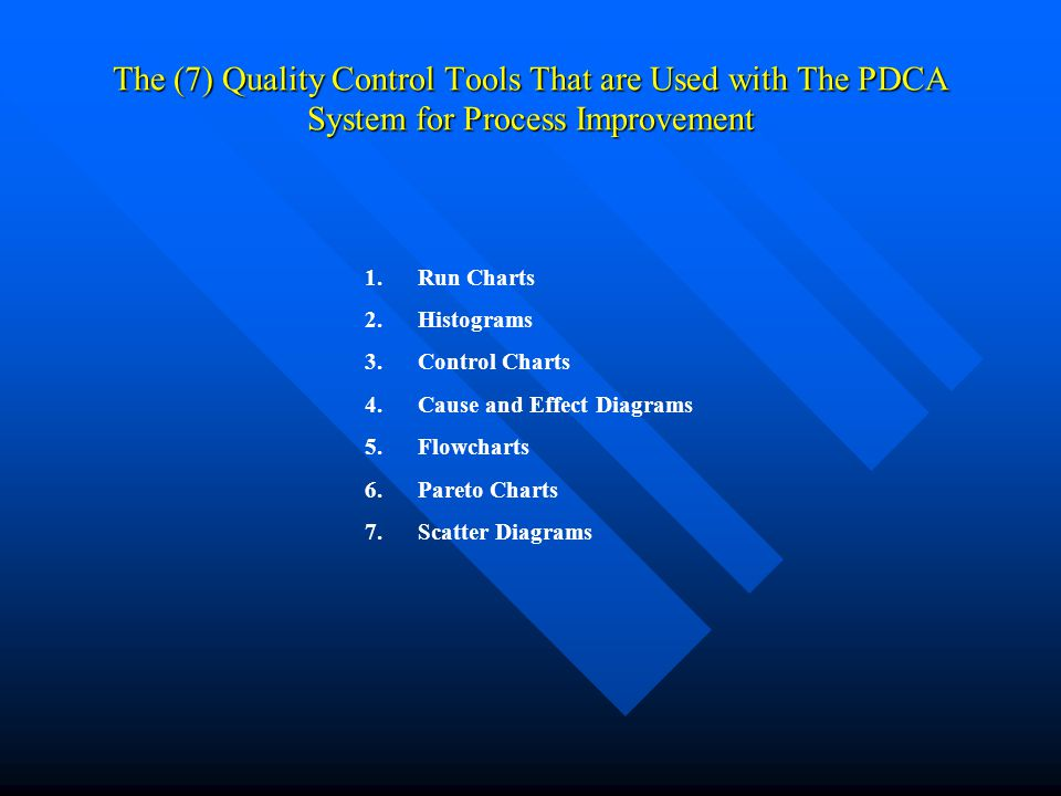 The (7) Quality Control Tools That are Used with The PDCA System for Process Improvement 1.Run Charts 2.Histograms 3.Control Charts 4.Cause and Effect