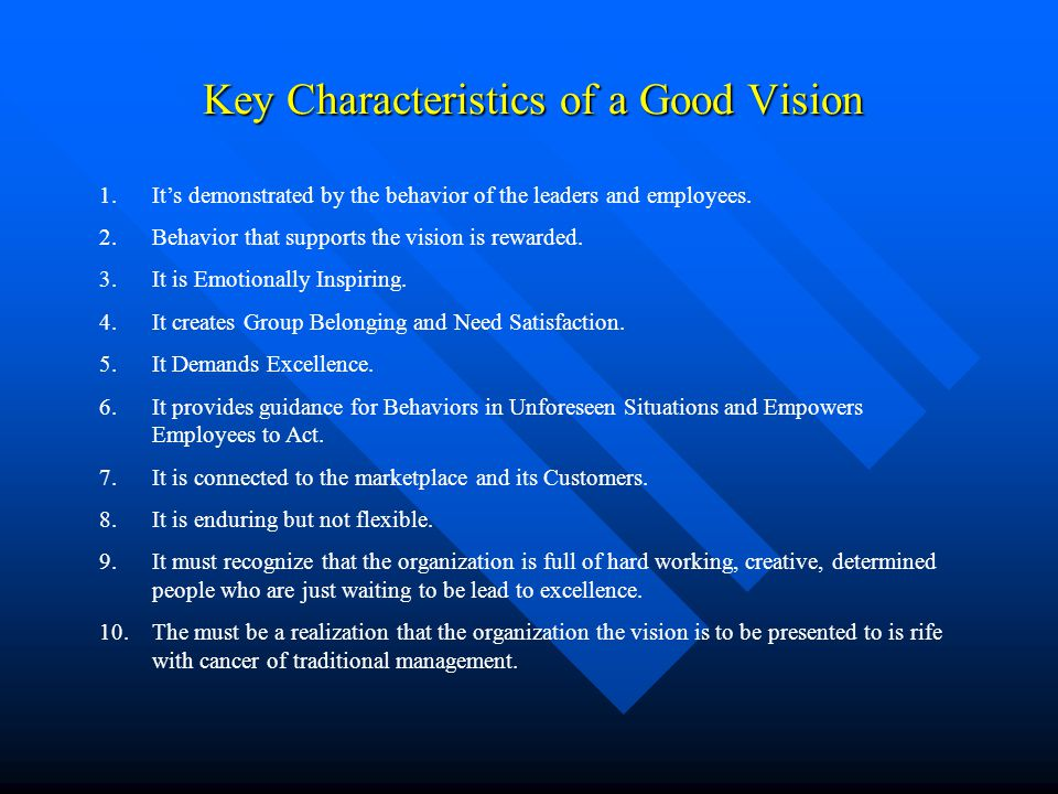 Key Characteristics of a Good Vision Key Characteristics of a Good Vision 1.It's demonstrated by the behavior of the leaders and employees. 2.Behavior