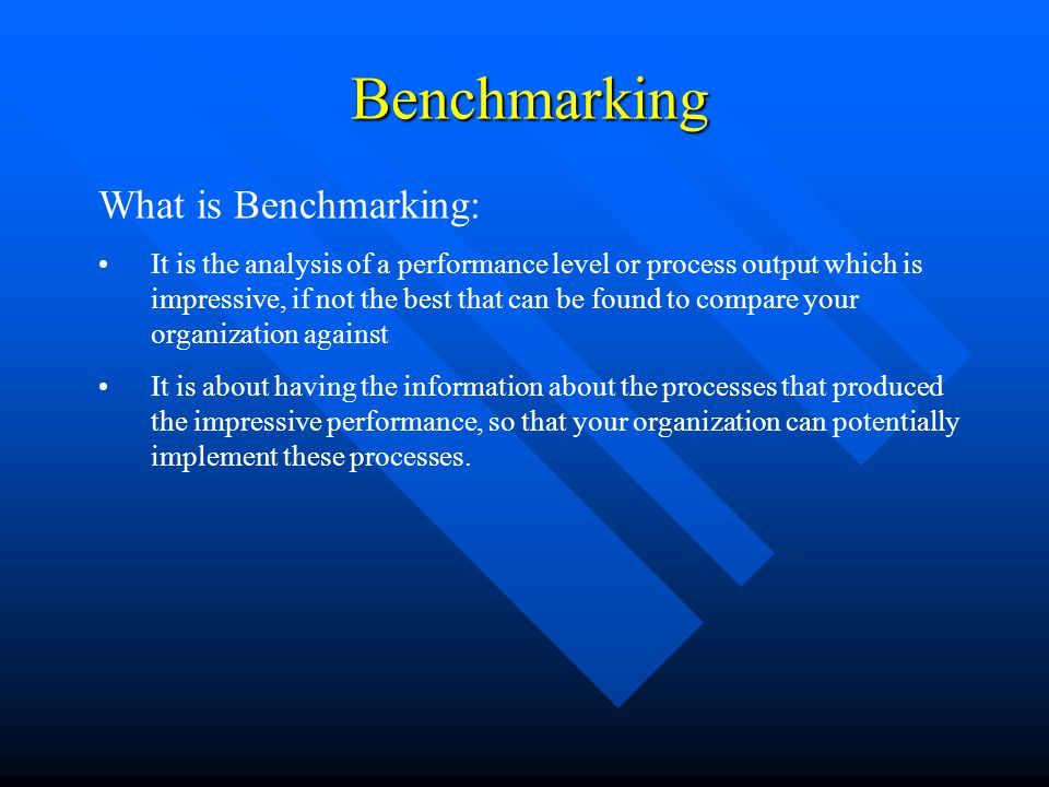 Benchmarking Benchmarking What is Benchmarking: It is the analysis of a performance level or process output which is impressive, if not the best that