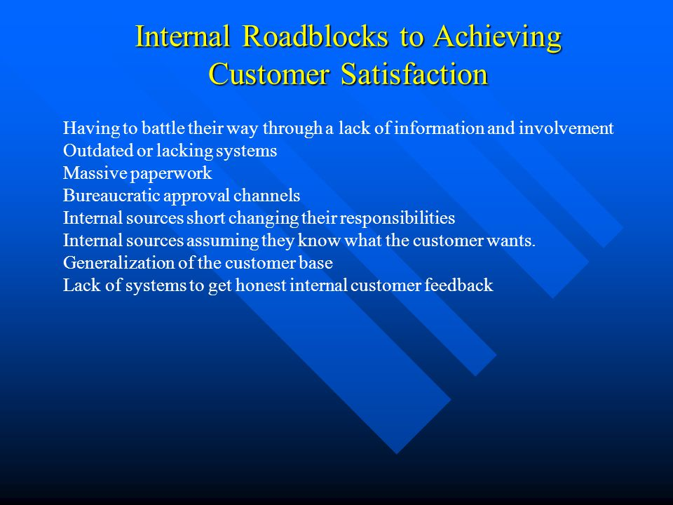 Internal Roadblocks to Achieving Customer Satisfaction Having to battle their way through a lack of information and involvement Outdated or lacking sy