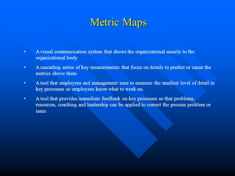 Metric Maps Metric Maps A visual communication system that shows the organizational muscle to the organizational body A cascading series of key measur