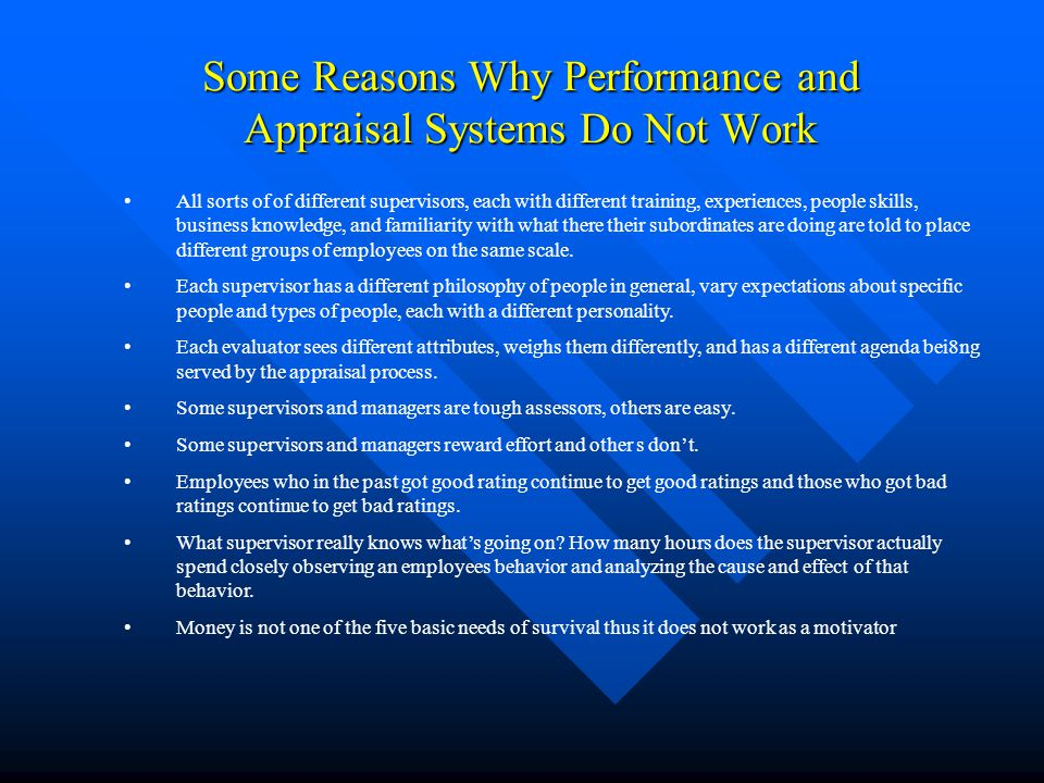 Some Reasons Why Performance and Appraisal Systems Do Not Work All sorts of of different supervisors, each with different training, experiences, peopl