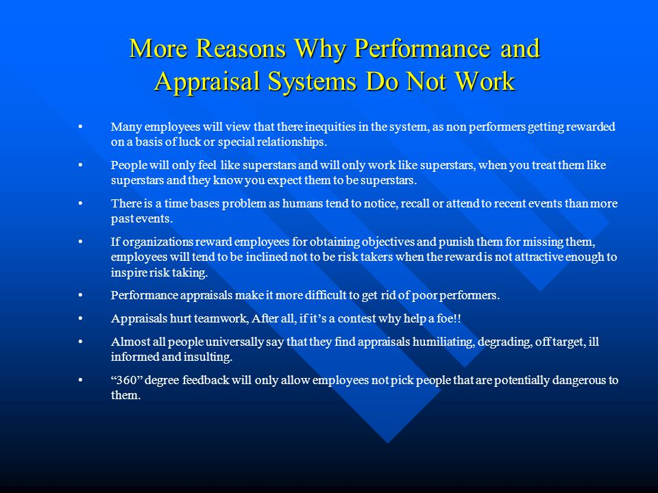 More Reasons Why Performance and Appraisal Systems Do Not Work Many employees will view that there inequities in the system, as non performers getting
