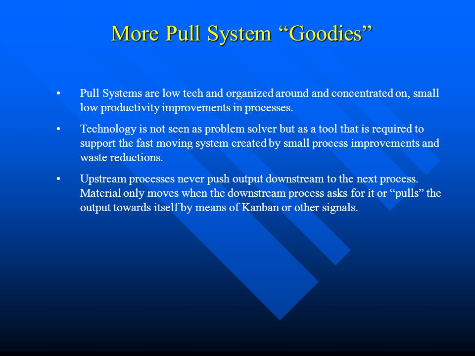 "More Pull System ""Goodies"" Pull Systems are low tech and organized around and concentrated on, small low productivity improvements in processes. Techn"