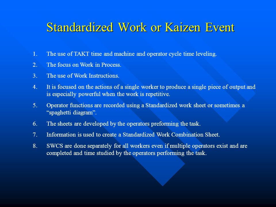 Standardized Work or Kaizen Event 1.The use of TAKT time and machine and operator cycle time leveling. 2.The focus on Work in Process. 3.The use of Wo
