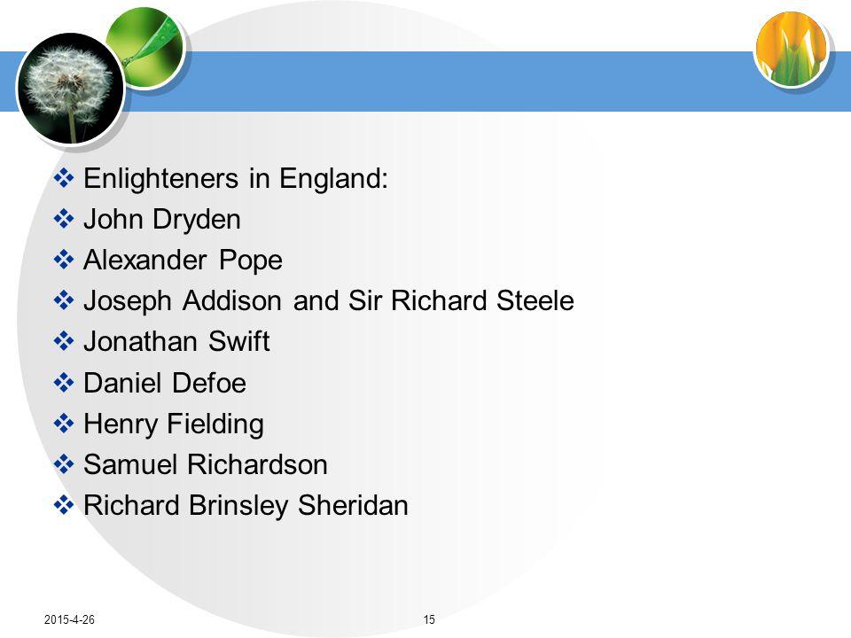  Enlighteners in England:  John Dryden  Alexander Pope  Joseph Addison and Sir Richard Steele  Jonathan Swift  Daniel Defoe  Henry Fielding  S